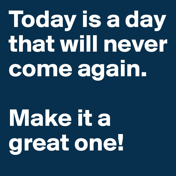 Today is a day that will never come again.  Make it a great one!