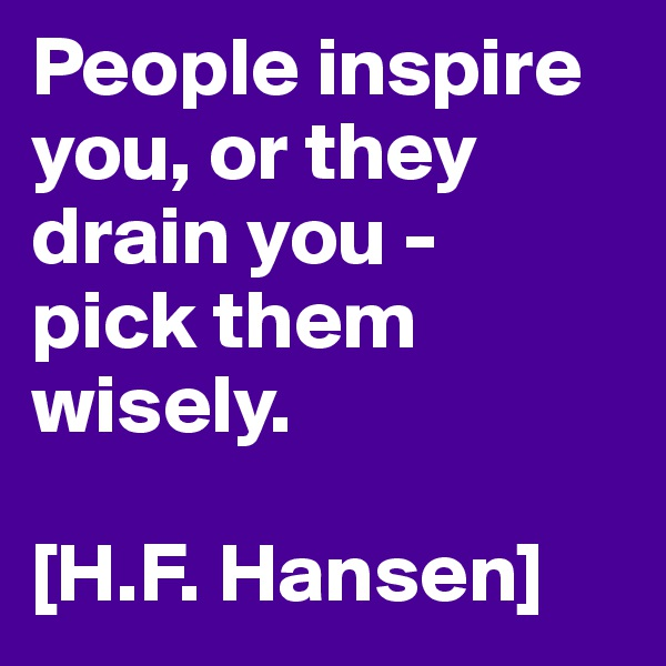 People inspire you, or they drain you -  pick them wisely.  [H.F. Hansen]