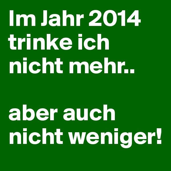 Im Jahr 2014 trinke ich nicht mehr..  aber auch nicht weniger!