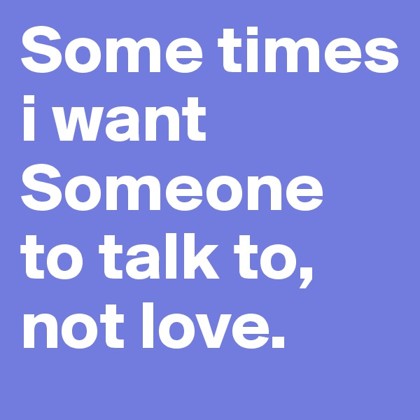 Some times i want  Someone to talk to, not love.