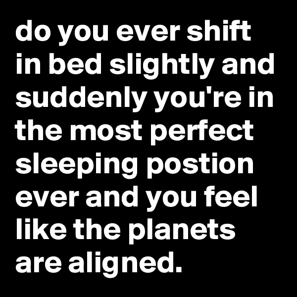 do you ever shift in bed slightly and suddenly you're in the most perfect sleeping postion ever and you feel like the planets are aligned.