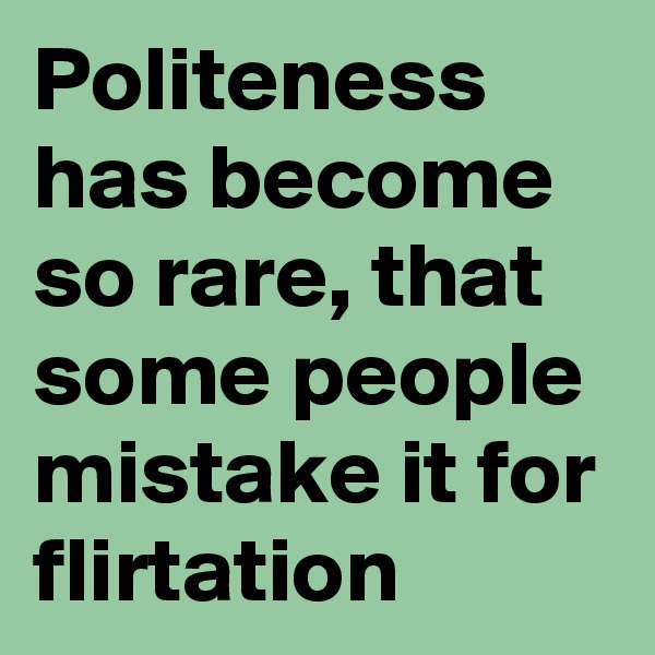 Politeness has become so rare, that some people mistake it for flirtation