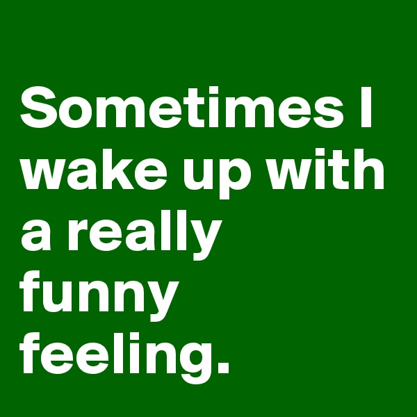 Sometimes I wake up with a really  funny feeling.