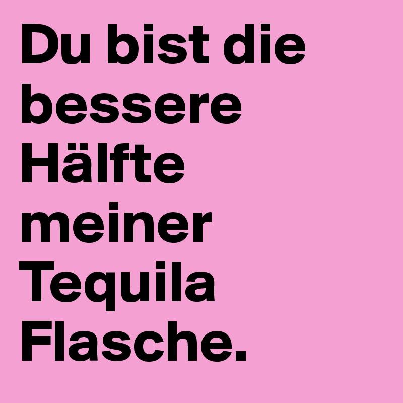 Du bist die bessere Hälfte meiner  Tequila Flasche.