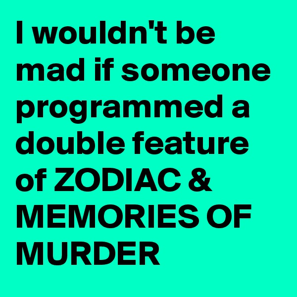 I wouldn't be mad if someone programmed a double feature of ZODIAC & MEMORIES OF MURDER