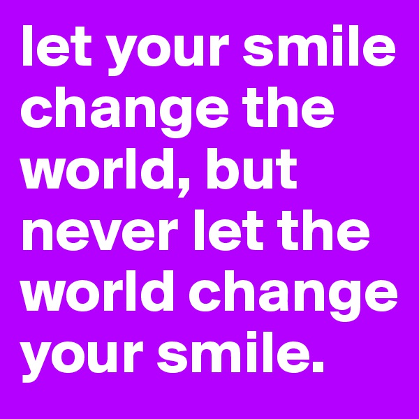 let your smile change the world, but never let the world change your smile.
