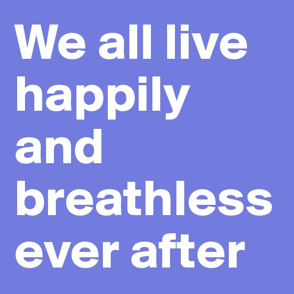 We all live happily and breathless ever after