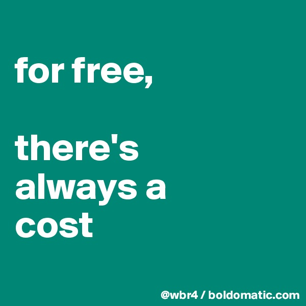 for free,   there's  always a  cost