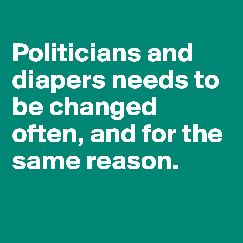 Politicians and diapers needs to be changed often, and for the same reason.