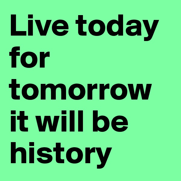 Live today for tomorrow it will be history