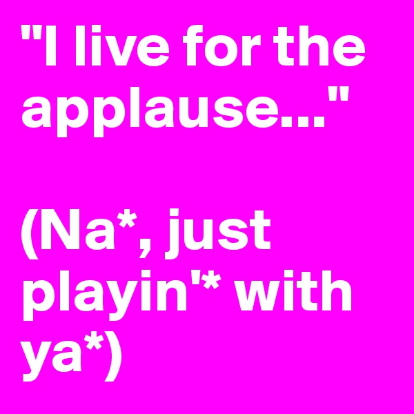 """I live for the applause...""  (Na*, just playin'* with ya*)"