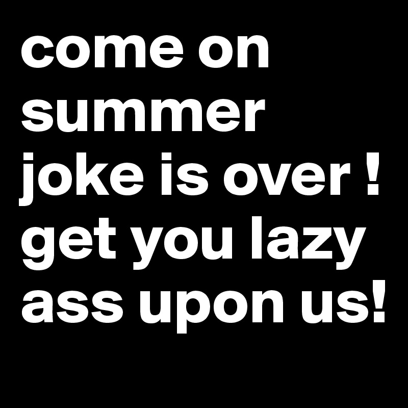 Come On Summer Joke Is Over !get You Lazy Ass Upon Us!
