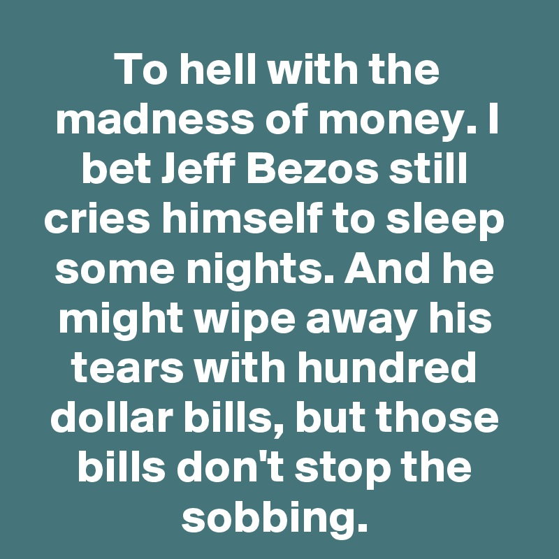 To hell with the madness of money. I bet Jeff Bezos still cries himself to sleep some nights. And he might wipe away his tears with hundred dollar bills, but those bills don't stop the sobbing.