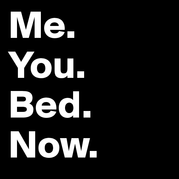Me. You. Bed. Now.