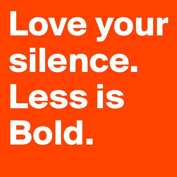 Love your silence. Less is Bold.