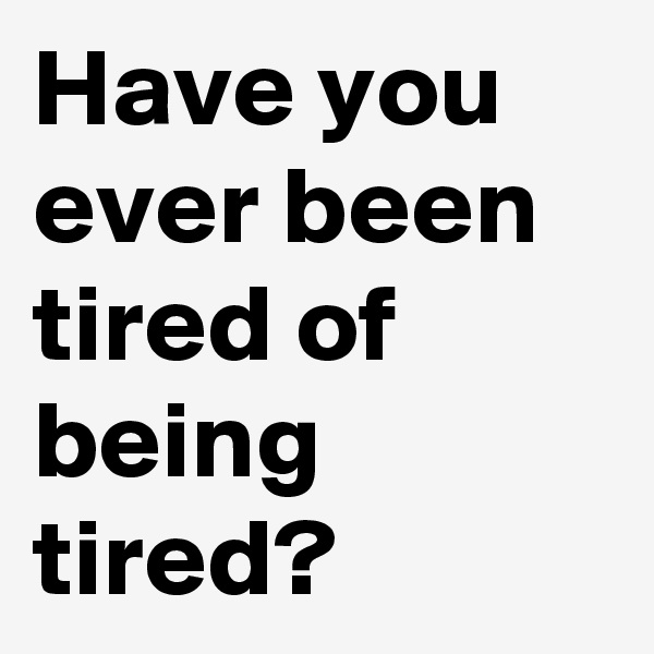 Have you ever been tired of being tired?