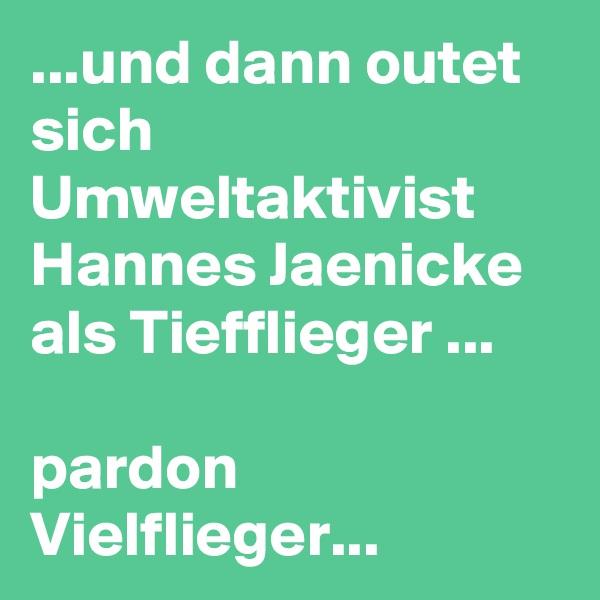 ...und dann outet sich Umweltaktivist Hannes Jaenicke als Tiefflieger ...                                     pardon Vielflieger...