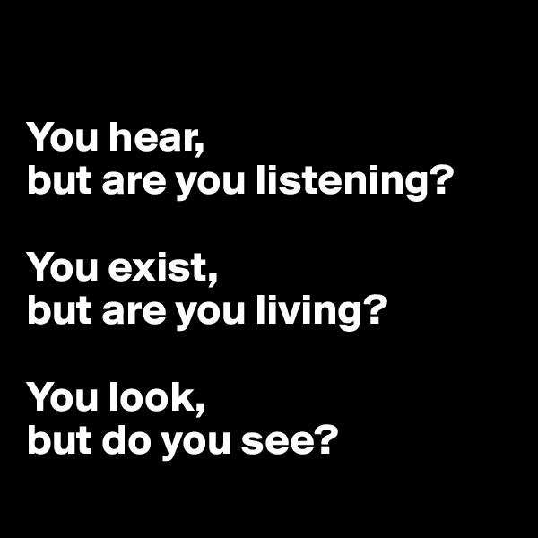 You hear,  but are you listening?  You exist,  but are you living?  You look,  but do you see?