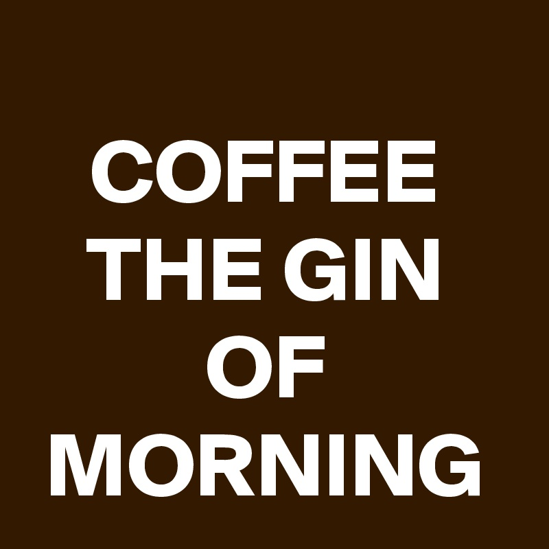 COFFEE THE GIN OF MORNING