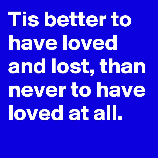 Tis better to have loved and lost, than never to have loved at all.