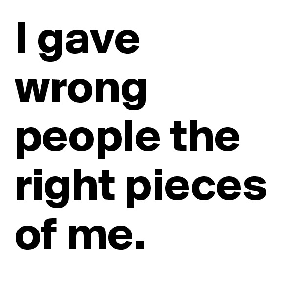 I gave wrong people the right pieces of me.