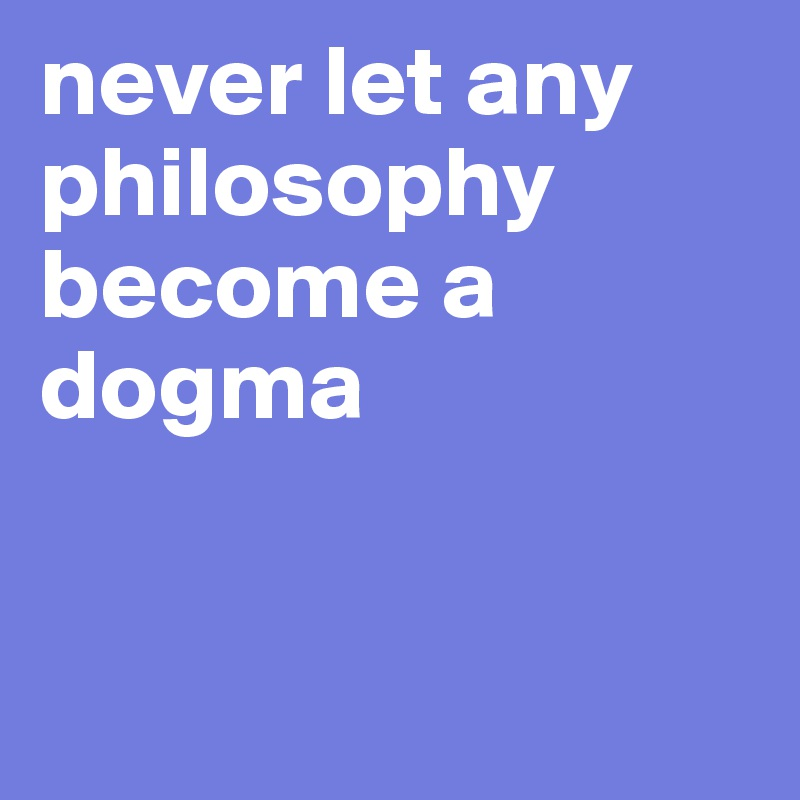 never let any philosophy become a dogma