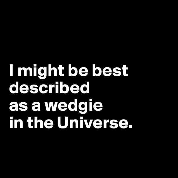 I might be best described  as a wedgie  in the Universe.