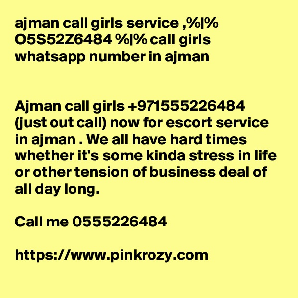 ajman call girls service ,% % O5S52Z6484 % % call girls whatsapp number in ajman   Ajman call girls +971555226484 (just out call) now for escort service in ajman . We all have hard times whether it's some kinda stress in life or other tension of business deal of all day long.  Call me 0555226484  https://www.pinkrozy.com