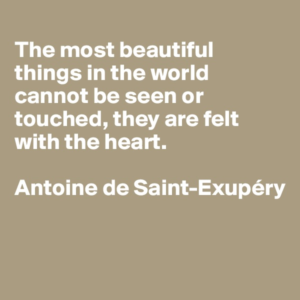 The most beautiful things in the world cannot be seen or touched, they are felt with the heart.  Antoine de Saint-Exupéry