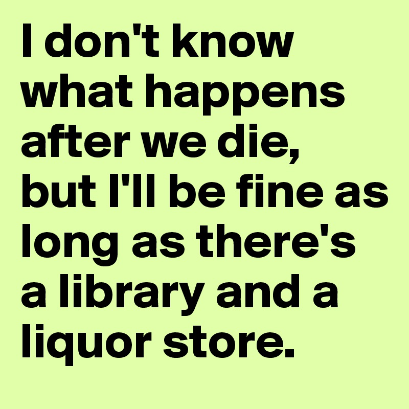 I don't know what happens after we die,  but I'll be fine as long as there's a library and a liquor store.