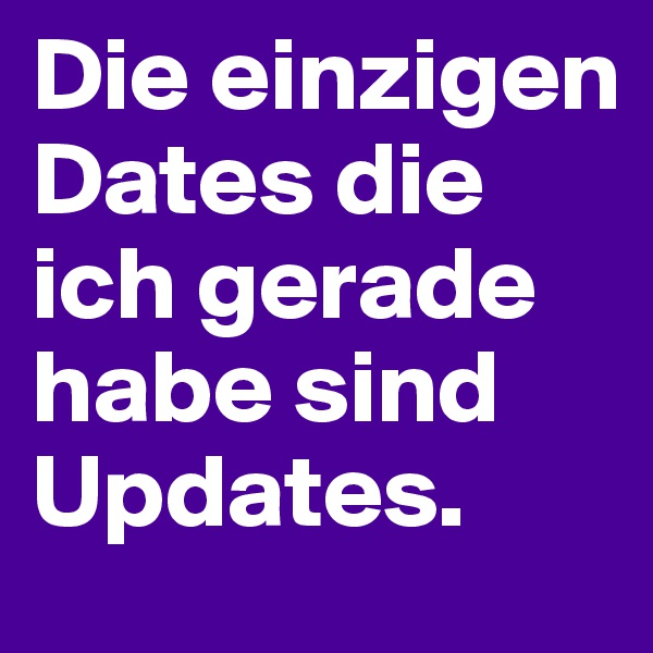 Die einzigen Dates die ich gerade habe sind Updates.