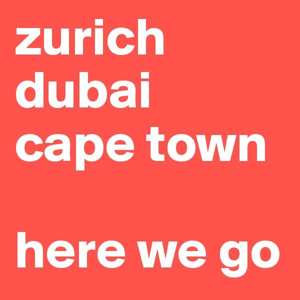 zurich dubai  cape town  here we go