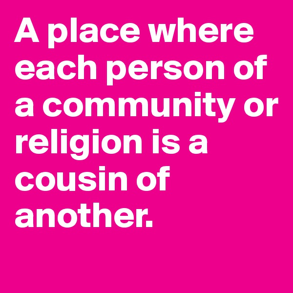 A place where each person of a community or religion is a cousin of another.