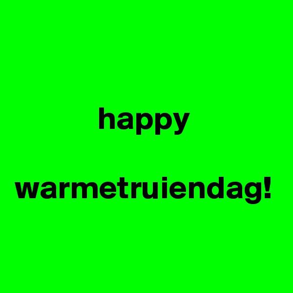 happy  warmetruiendag!