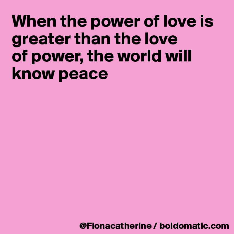 f8bee56f3fc06 When the power of love is greater than the love of power, the world ...