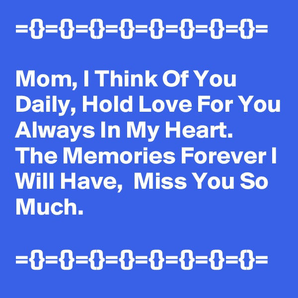 ={}={}={}={}={}={}={}={}=  Mom, I Think Of You Daily, Hold Love For You Always In My Heart. The Memories Forever I Will Have,  Miss You So Much.  ={}={}={}={}={}={}={}={}=