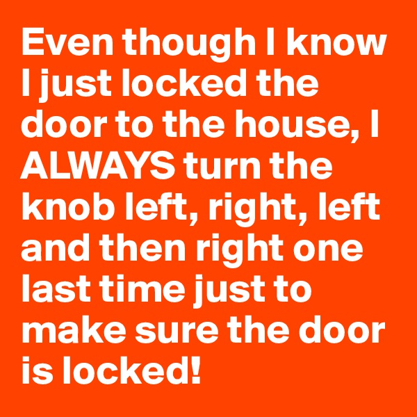 Even though I know I just locked the door to the house, I ALWAYS turn the knob left, right, left and then right one last time just to make sure the door is locked!