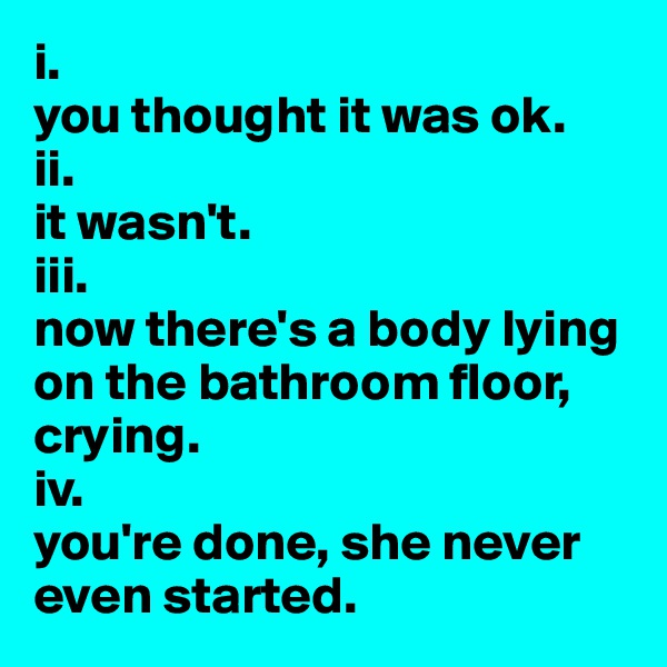 i. you thought it was ok. ii. it wasn't. iii. now there's a body lying on the bathroom floor, crying. iv. you're done, she never even started.