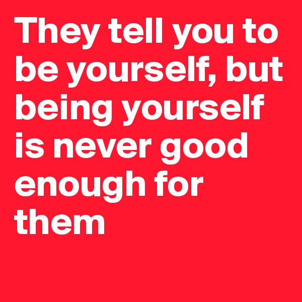 They tell you to be yourself, but being yourself is never good enough for them