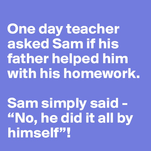 "One day teacher asked Sam if his father helped him with his homework.  Sam simply said - ""No, he did it all by himself""!"