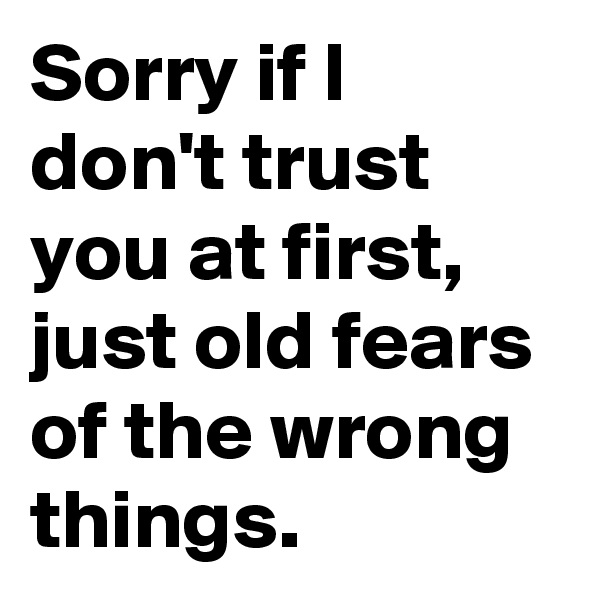 Sorry if I don't trust you at first, just old fears of the wrong things.