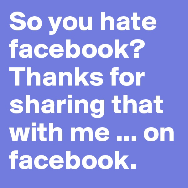 So you hate facebook? Thanks for sharing that with me ... on facebook.