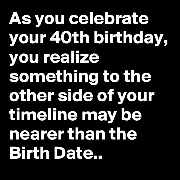 As you celebrate your 40th birthday, you realize something to the other side of your timeline may be nearer than the Birth Date..