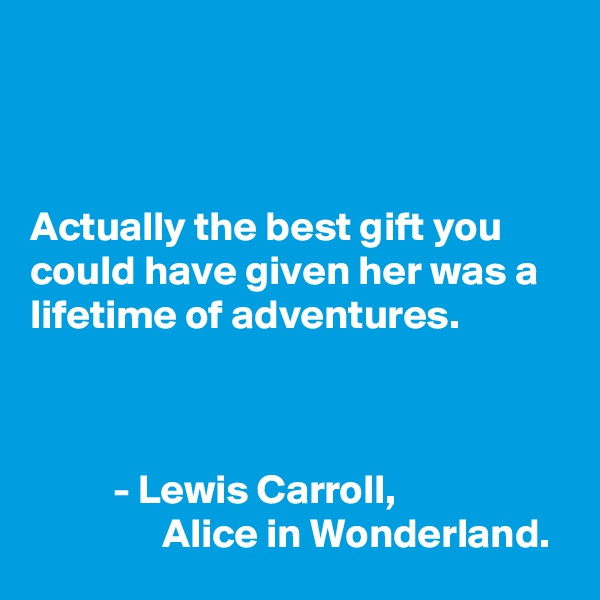 Actually the best gift you could have given her was a lifetime of adventures.              - Lewis Carroll,                  Alice in Wonderland.