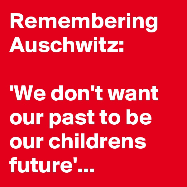 Remembering Auschwitz:  'We don't want our past to be our childrens future'...