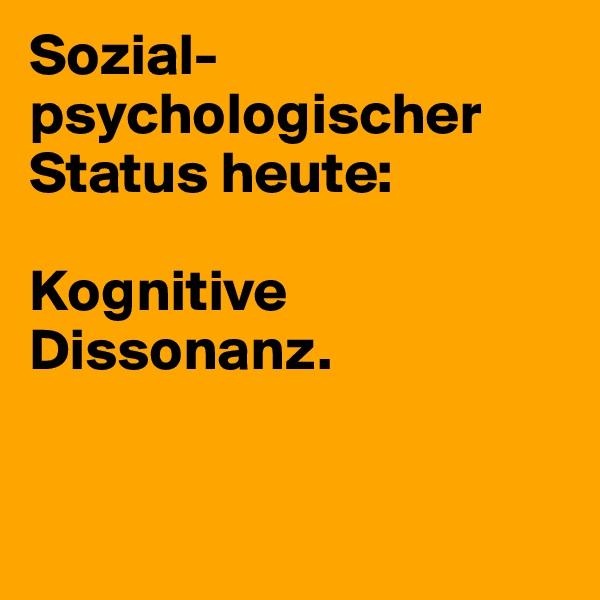 Sozial-psychologischer Status heute:  Kognitive Dissonanz.