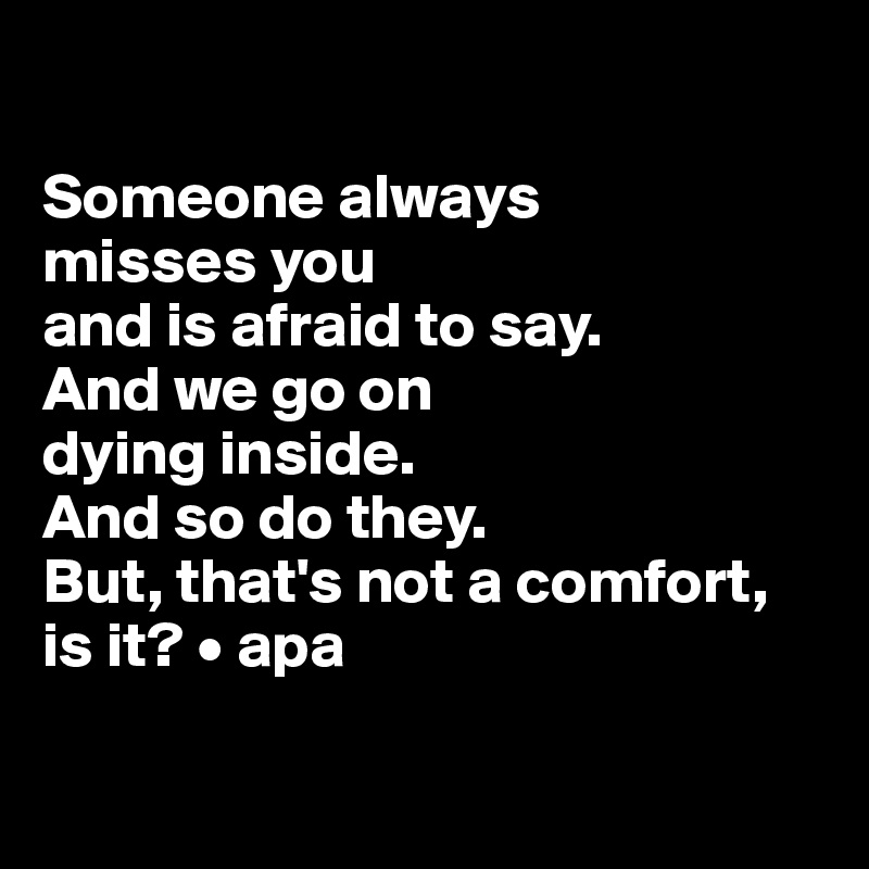 Someone always  misses you  and is afraid to say.  And we go on  dying inside.  And so do they. But, that's not a comfort, is it? • apa