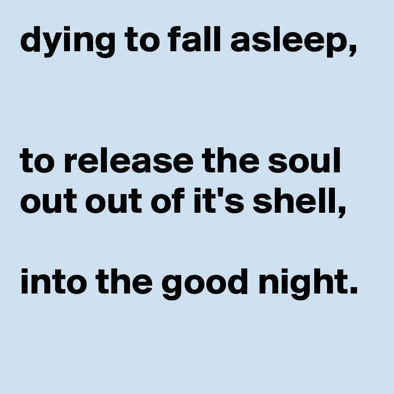 dying to fall asleep,    to release the soul out out of it's shell,   into the good night.