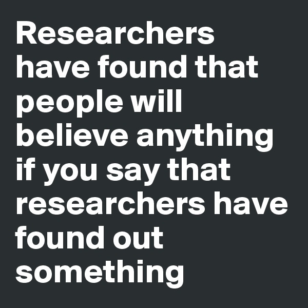Researchers have found that people will believe anything if you say that researchers have found out something