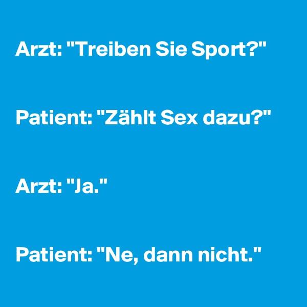 """Arzt: """"Treiben Sie Sport?""""   Patient: """"Zählt Sex dazu?""""   Arzt: """"Ja.""""   Patient: """"Ne, dann nicht."""""""